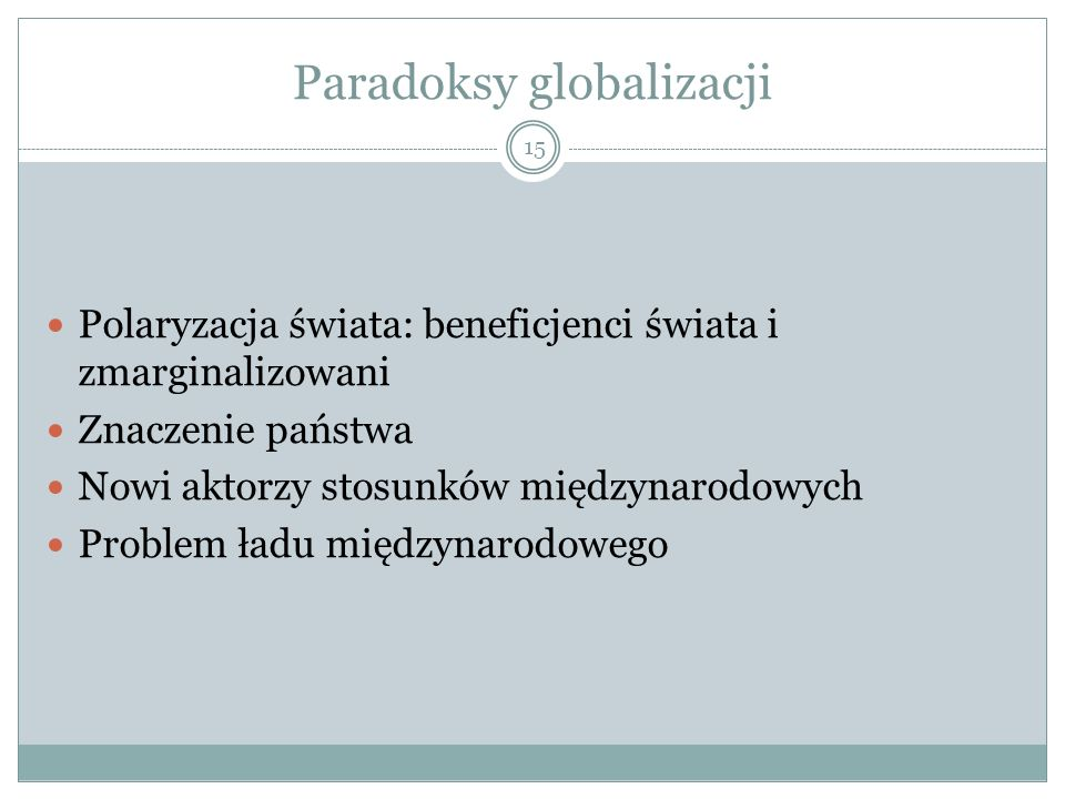 Paradoksy globalizacji 15 Polaryzacja świata: beneficjenci świata i zmarginalizowani Znaczenie państwa Nowi aktorzy stosunków międzynarodowych Problem ładu międzynarodowego