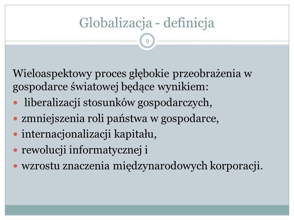 Globalizacja - definicja Wieloaspektowy proces głębokie przeobrażenia w gospodarce światowej będące wynikiem: liberalizacji stosunków gospodarczych, zmniejszenia roli państwa w gospodarce, internacjonalizacji kapitału, rewolucji informatycznej i wzrostu znaczenia międzynarodowych korporacji.
