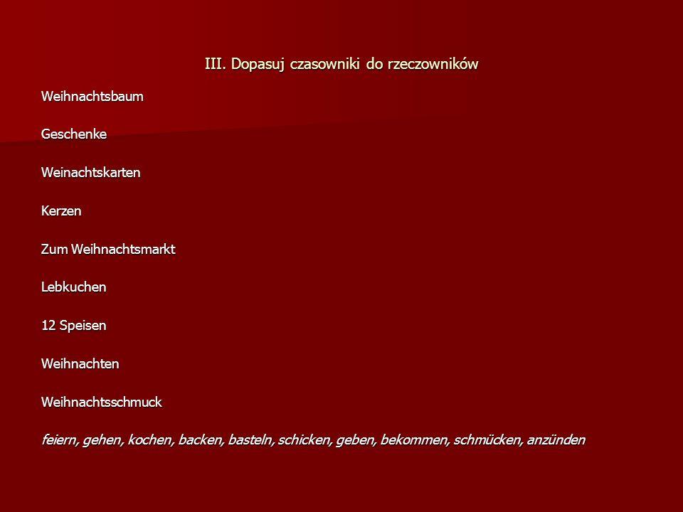 III. Dopasuj czasowniki do rzeczowników WeihnachtsbaumGeschenkeWeinachtskartenKerzen Zum Weihnachtsmarkt Lebkuchen 12 Speisen WeihnachtenWeihnachtssch