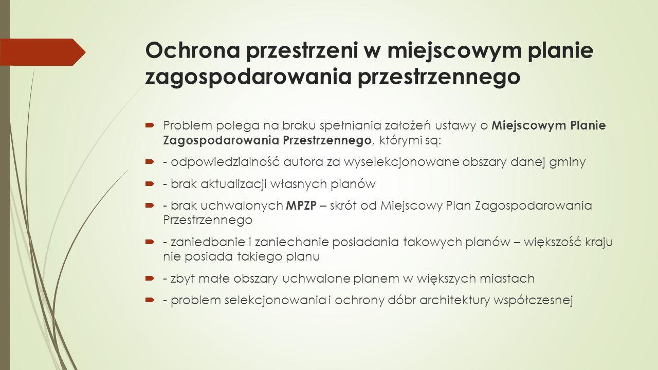 Ochrona przestrzeni w miejscowym planie zagospodarowania przestrzennego  Problem polega na braku spełniania założeń ustawy o Miejscowym Planie Zagospodarowania Przestrzennego, którymi są:  - odpowiedzialność autora za wyselekcjonowane obszary danej gminy  - brak aktualizacji własnych planów  - brak uchwalonych MPZP – skrót od Miejscowy Plan Zagospodarowania Przestrzennego  - zaniedbanie i zaniechanie posiadania takowych planów – większość kraju nie posiada takiego planu  - zbyt małe obszary uchwalone planem w większych miastach  - problem selekcjonowania i ochrony dóbr architektury współczesnej