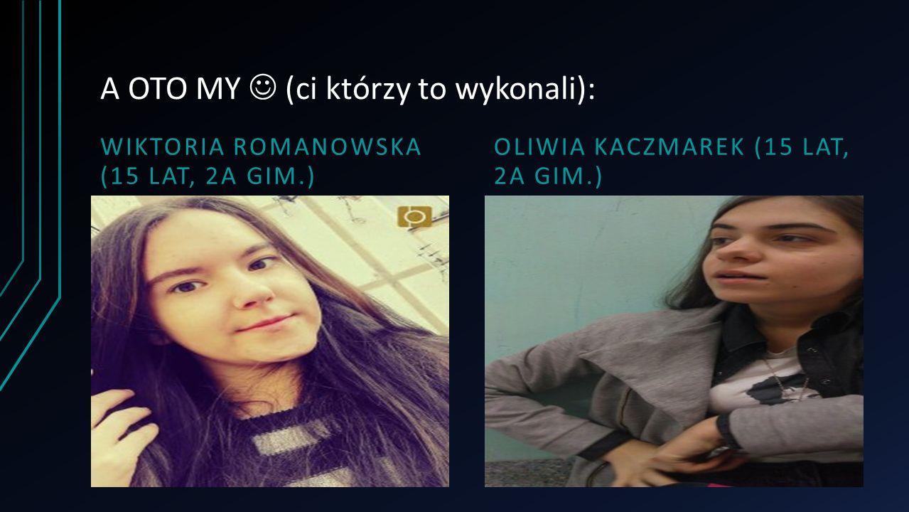 A OTO MY (ci którzy to wykonali): WIKTORIA ROMANOWSKA (15 LAT, 2A GIM.) OLIWIA KACZMAREK (15 LAT, 2A GIM.)