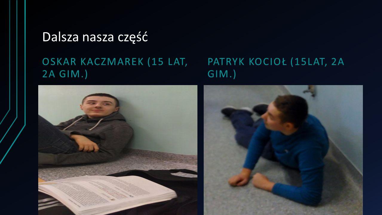 Dalsza nasza część OSKAR KACZMAREK (15 LAT, 2A GIM.) PATRYK KOCIOŁ (15LAT, 2A GIM.)