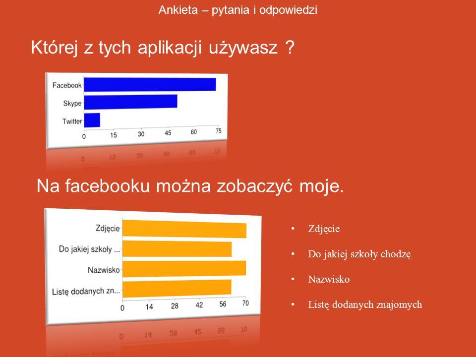 Której z tych aplikacji używasz ? Ankieta – pytania i odpowiedzi Na facebooku można zobaczyć moje. Zdjęcie Do jakiej szkoły chodzę Nazwisko Listę doda