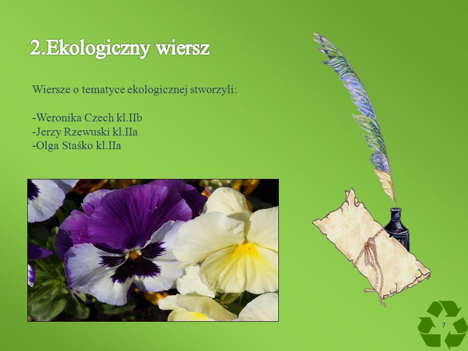 Wiersze o tematyce ekologicznej stworzyli: -Weronika Czech kl.IIb -Jerzy Rzewuski kl.IIa -Olga Staśko kl.IIa 7
