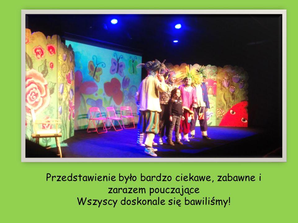 Przedstawienie było bardzo ciekawe, zabawne i zarazem pouczające Wszyscy doskonale się bawiliśmy!