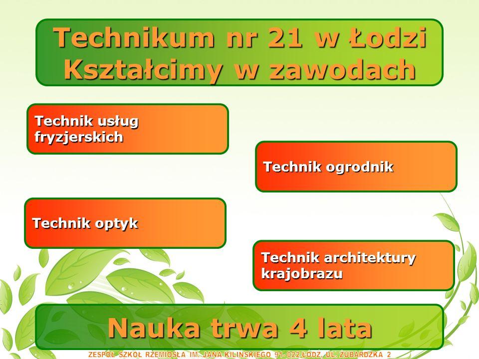 Nauka trwa 4 lata Technikum nr 21 w Łodzi Kształcimy w zawodach Technik architektury krajobrazu Technik ogrodnik Technik optyk Technik usług fryzjerskich