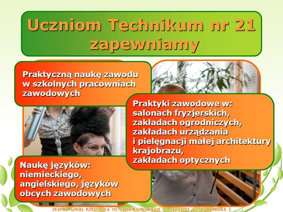Uczniom Technikum nr 21 zapewniamy zapewniamy Naukę języków: niemieckiego, angielskiego, języków obcych zawodowych Praktyczną naukę zawodu Praktyczną naukę zawodu w szkolnych pracowniach w szkolnych pracowniach zawodowych zawodowych Praktyki zawodowe w: salonach fryzjerskich, zakładach ogrodniczych, zakładach urządzania i pielęgnacji małej architektury krajobrazu, zakładach optycznych