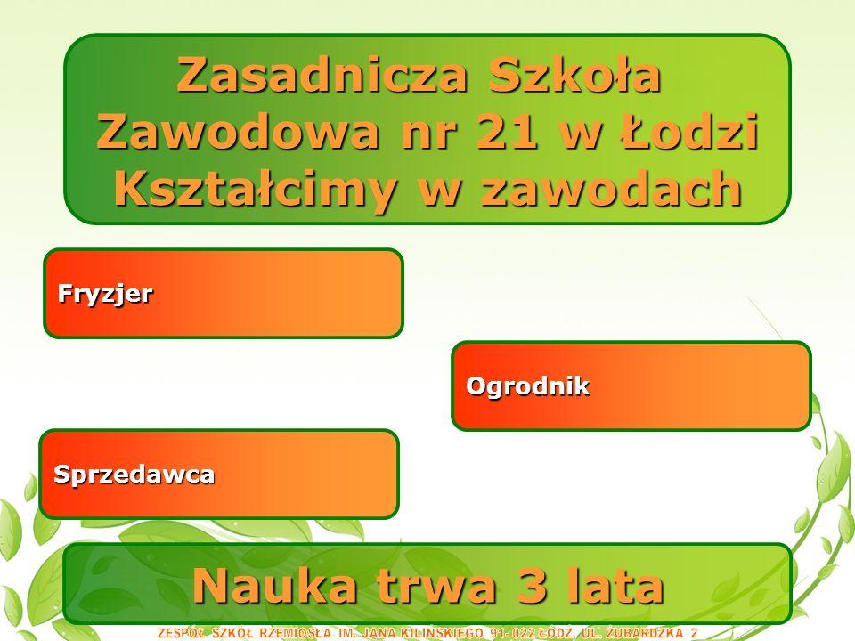 Nauka trwa 3 lata Zasadnicza Szkoła Zawodowa nr 21 w Łodzi Kształcimy w zawodach Ogrodnik Sprzedawca Fryzjer