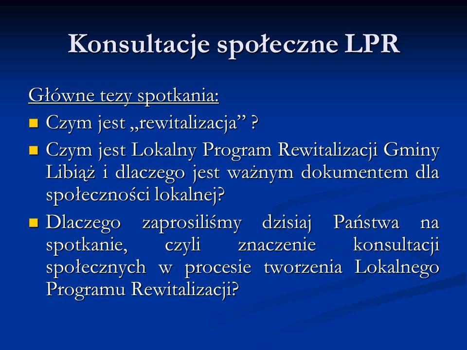 """Konsultacje społeczne LPR Definicja """"rewitalizacji : Definicja """"rewitalizacji : """"Kompleksowy, skoordynowany, wieloletni, prowadzony na określonym obszarze proces zmian przestrzennych, technicznych, społecznych i ekonomicznych, inicjowany przez samorząd terytorialny w celu wyprowadzenia tego obszaru ze stanu kryzysowego, poprzez nadanie mu nowej jakości funkcjonalnej i stworzenie warunków do jego rozwoju."""