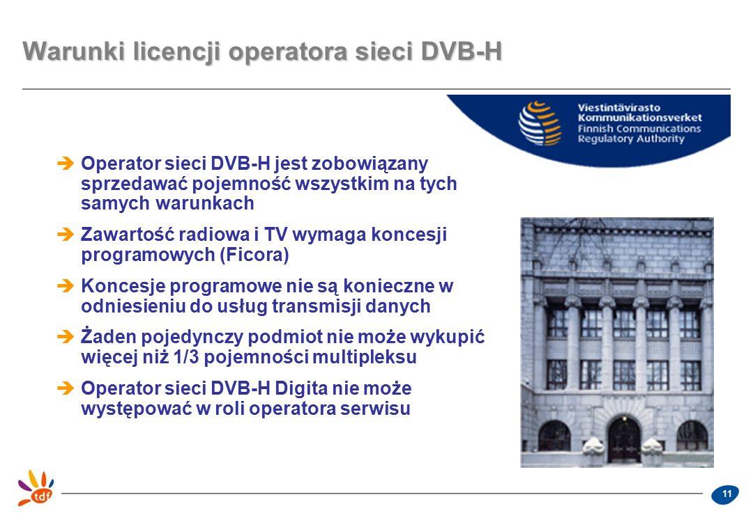 11 Warunki licencji operatora sieci DVB-H  Operator sieci DVB-H jest zobowiązany sprzedawać pojemność wszystkim na tych samych warunkach  Zawartość radiowa i TV wymaga koncesji programowych (Ficora)  Koncesje programowe nie są konieczne w odniesieniu do usług transmisji danych  Żaden pojedynczy podmiot nie może wykupić więcej niż 1/3 pojemności multipleksu  Operator sieci DVB-H Digita nie może występować w roli operatora serwisu