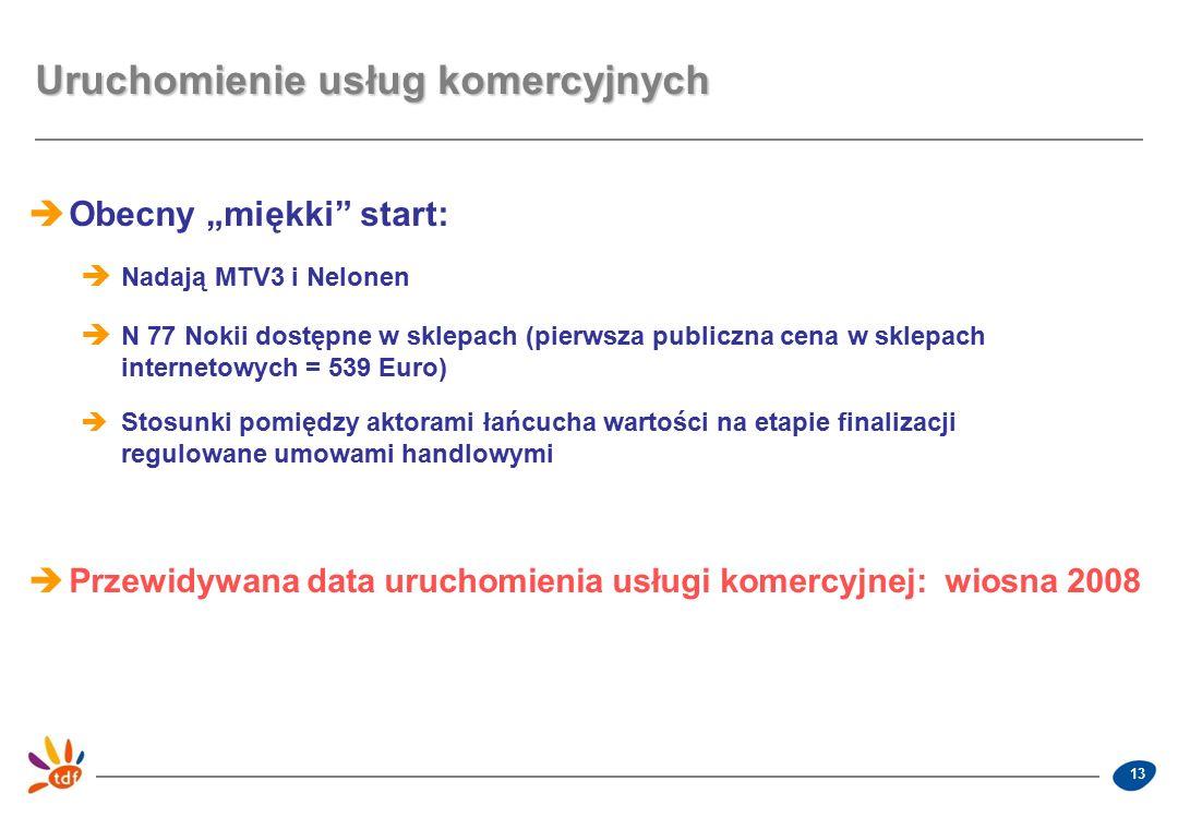 """13 Uruchomienie usług komercyjnych  Obecny """"miękki start:  Nadają MTV3 i Nelonen  N 77 Nokii dostępne w sklepach (pierwsza publiczna cena w sklepach internetowych = 539 Euro)  Stosunki pomiędzy aktorami łańcucha wartości na etapie finalizacji regulowane umowami handlowymi  Przewidywana data uruchomienia usługi komercyjnej: wiosna 2008"""