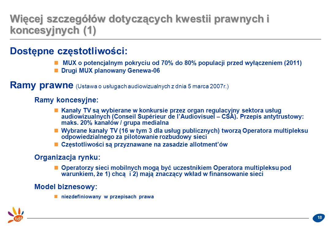 18 Więcej szczegółów dotyczących kwestii prawnych i koncesyjnych (1) Dostępne częstotliwości: MUX o potencjalnym pokryciu od 70% do 80% populacji przed wyłączeniem (2011) Drugi MUX planowany Genewa-06 Ramy prawne (Ustawa o usługach audiowizualnych z dnia 5 marca 2007r.) Ramy koncesyjne: Kanały TV są wybierane w konkursie przez organ regulacyjny sektora usług audiowizualnych (Conseil Supérieur de l'Audiovisuel – CSA).