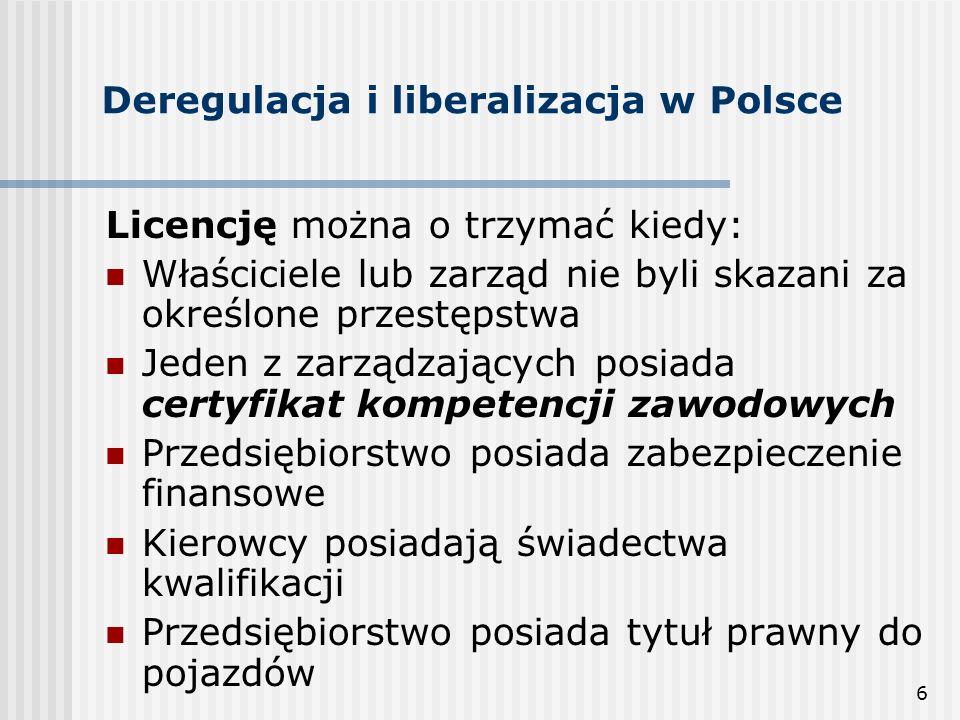 6 Deregulacja i liberalizacja w Polsce Licencję można o trzymać kiedy: Właściciele lub zarząd nie byli skazani za określone przestępstwa Jeden z zarządzających posiada certyfikat kompetencji zawodowych Przedsiębiorstwo posiada zabezpieczenie finansowe Kierowcy posiadają świadectwa kwalifikacji Przedsiębiorstwo posiada tytuł prawny do pojazdów