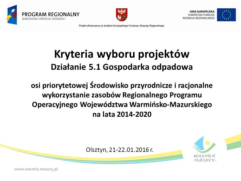 Kryteria wyboru projektów Działanie 5.1 Gospodarka odpadowa osi priorytetowej Środowisko przyrodnicze i racjonalne wykorzystanie zasobów Regionalnego Programu Operacyjnego Województwa Warmińsko-Mazurskiego na lata 2014-2020 Olsztyn, 21-22.01.2016 r.
