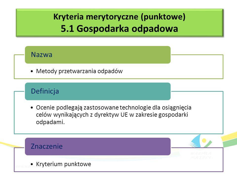 Kryteria merytoryczne (punktowe) 5.1 Gospodarka odpadowa Kryteria merytoryczne (punktowe) 5.1 Gospodarka odpadowa Liczba rodzajów (kodów) odpadów niebezpiecznych wyselekcjonowanych ze strumienia odpadów komunalnych Nazwa Dodatkowe punkty w ramach kryterium zostaną przyznane inwestycjom, które prowadzić będą selektywną zbiórkę odpadów niebezpiecznych wyselekcjonowanych ze strumienia odpadów komunalnych.