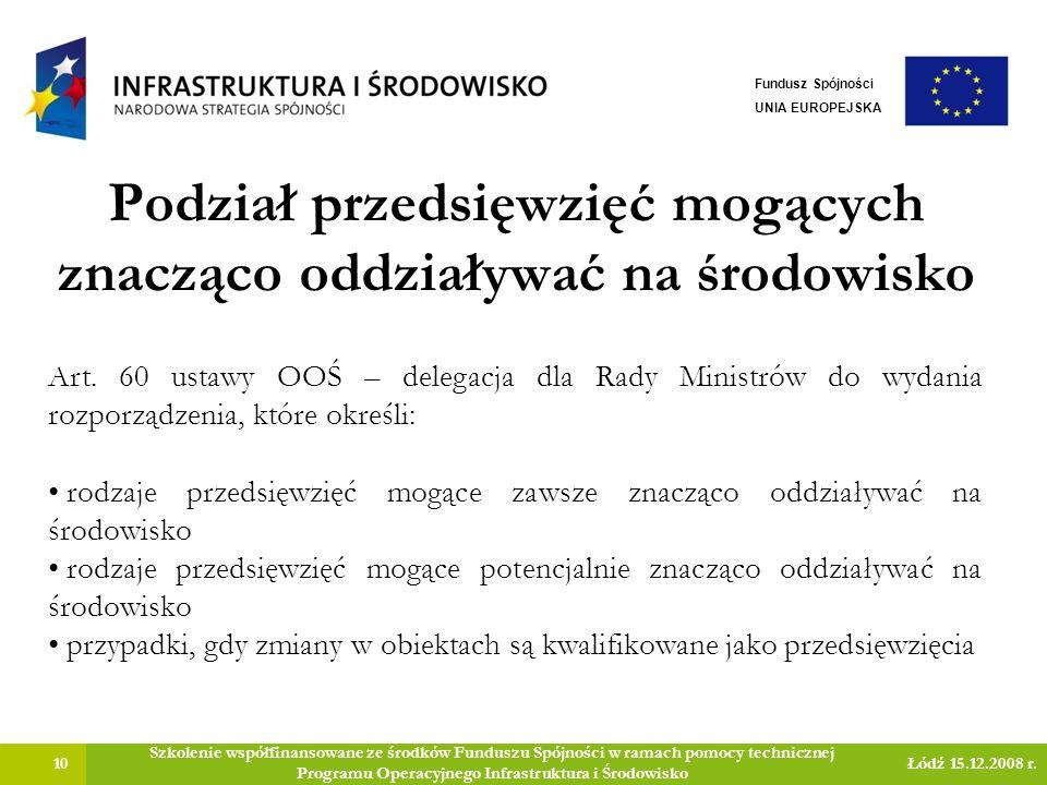 Podział przedsięwzięć mogących znacząco oddziaływać na środowisko 10 Szkolenie współfinansowane ze środków Funduszu Spójności w ramach pomocy technicznej Programu Operacyjnego Infrastruktura i Środowisko Łódź 15.12.2008 r.