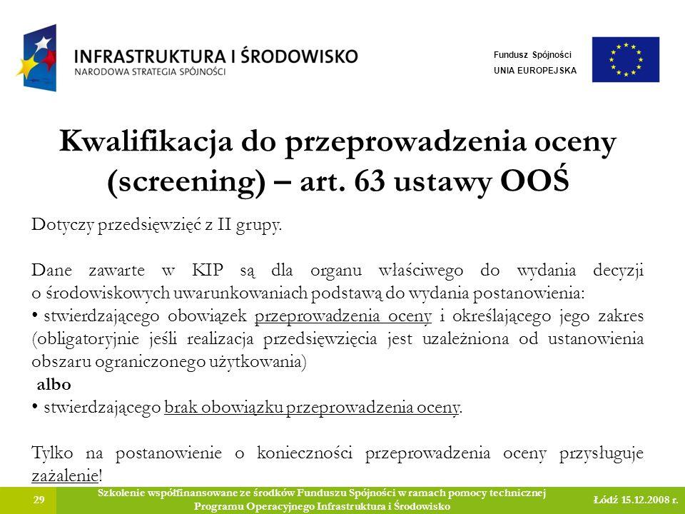 Kwalifikacja do przeprowadzenia oceny (screening) – art. 63 ustawy OOŚ 29 Szkolenie współfinansowane ze środków Funduszu Spójności w ramach pomocy tec