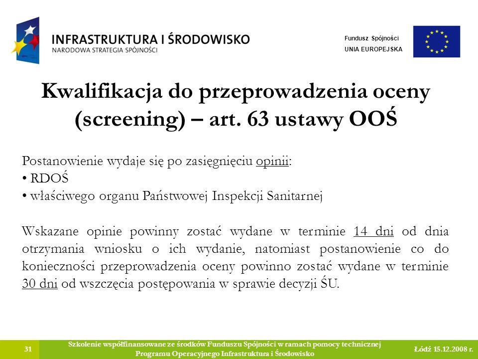 Kwalifikacja do przeprowadzenia oceny (screening) – art. 63 ustawy OOŚ 31 Szkolenie współfinansowane ze środków Funduszu Spójności w ramach pomocy tec
