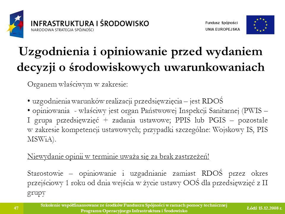 Uzgodnienia i opiniowanie przed wydaniem decyzji o środowiskowych uwarunkowaniach 47 Szkolenie współfinansowane ze środków Funduszu Spójności w ramach pomocy technicznej Programu Operacyjnego Infrastruktura i Środowisko Łódź 15.12.2008 r.