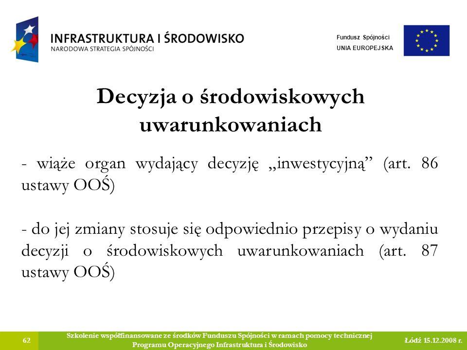 Decyzja o środowiskowych uwarunkowaniach 62 Szkolenie współfinansowane ze środków Funduszu Spójności w ramach pomocy technicznej Programu Operacyjnego Infrastruktura i Środowisko Łódź 15.12.2008 r.