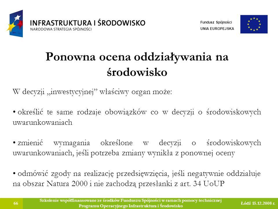 Ponowna ocena oddziaływania na środowisko 66 Szkolenie współfinansowane ze środków Funduszu Spójności w ramach pomocy technicznej Programu Operacyjnego Infrastruktura i Środowisko Łódź 15.12.2008 r.