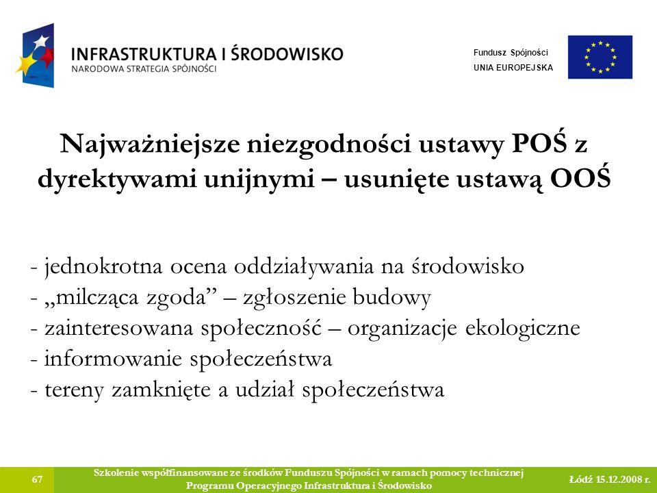 Najważniejsze niezgodności ustawy POŚ z dyrektywami unijnymi – usunięte ustawą OOŚ 67 Szkolenie współfinansowane ze środków Funduszu Spójności w ramach pomocy technicznej Programu Operacyjnego Infrastruktura i Środowisko Łódź 15.12.2008 r.