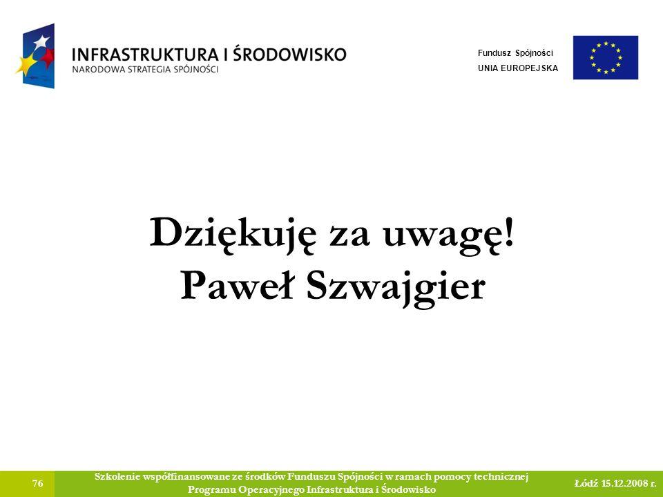Dziękuję za uwagę! Paweł Szwajgier 76 Szkolenie współfinansowane ze środków Funduszu Spójności w ramach pomocy technicznej Programu Operacyjnego Infra