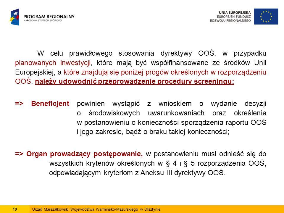 W celu prawidłowego stosowania dyrektywy OOŚ, w przypadku planowanych inwestycji, które mają być współfinansowane ze środków Unii Europejskiej, a które znajdują się poniżej progów określonych w rozporządzeniu OOŚ, należy udowodnić przeprowadzenie procedury screeningu: => Beneficjent powinien wystąpić z wnioskiem o wydanie decyzji o środowiskowych uwarunkowaniach oraz określenie w postanowieniu o konieczności sporządzenia raportu OOŚ i jego zakresie, bądź o braku takiej konieczności; => Organ prowadzący postępowanie, w postanowieniu musi odnieść się do wszystkich kryteriów określonych w § 4 i § 5 rozporządzenia OOŚ, odpowiadającym kryteriom z Aneksu III dyrektywy OOŚ.