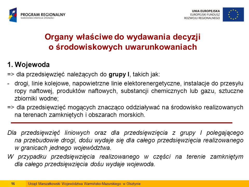 16Urząd Marszałkowski Województwa Warmińsko-Mazurskiego w Olsztynie 1. Wojewoda => dla przedsięwzięć należących do grupy I, takich jak: -drogi, linie