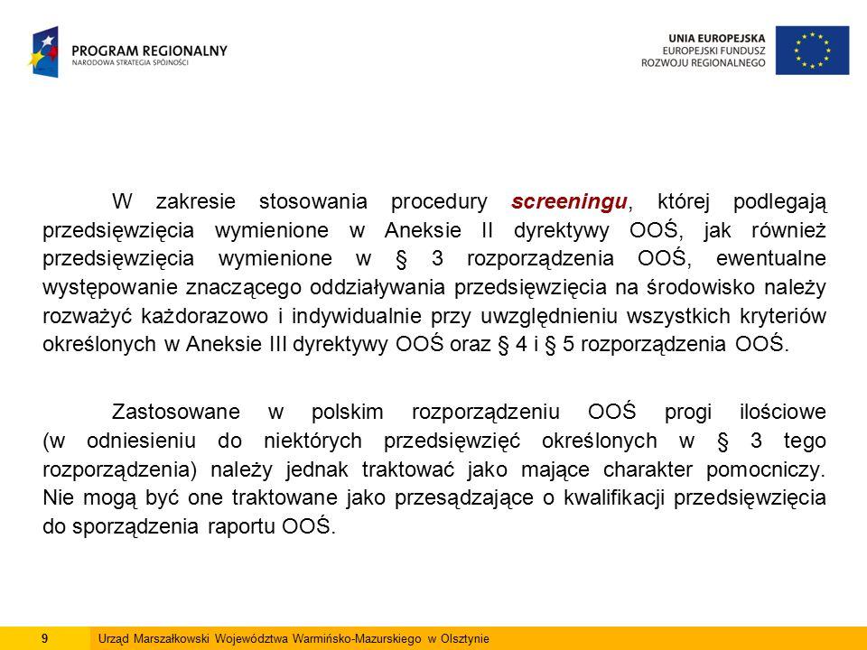 9Urząd Marszałkowski Województwa Warmińsko-Mazurskiego w Olsztynie W zakresie stosowania procedury screeningu, której podlegają przedsięwzięcia wymienione w Aneksie II dyrektywy OOŚ, jak również przedsięwzięcia wymienione w § 3 rozporządzenia OOŚ, ewentualne występowanie znaczącego oddziaływania przedsięwzięcia na środowisko należy rozważyć każdorazowo i indywidualnie przy uwzględnieniu wszystkich kryteriów określonych w Aneksie III dyrektywy OOŚ oraz § 4 i § 5 rozporządzenia OOŚ.