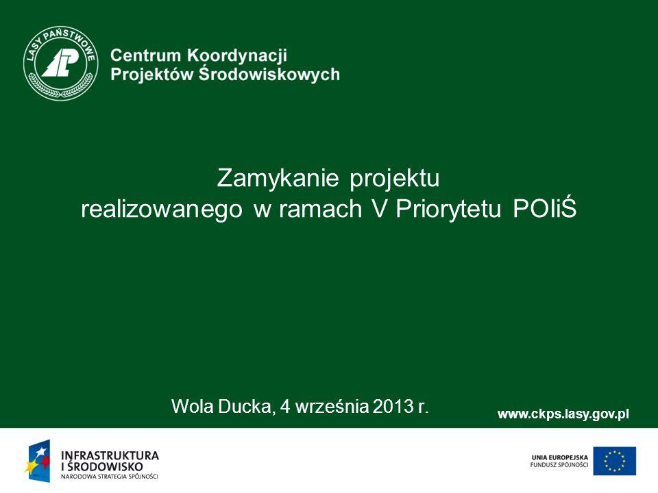 www.ckps.lasy.gov.pl Zamykanie projektu realizowanego w ramach V Priorytetu POIiŚ Wola Ducka, 4 września 2013 r.