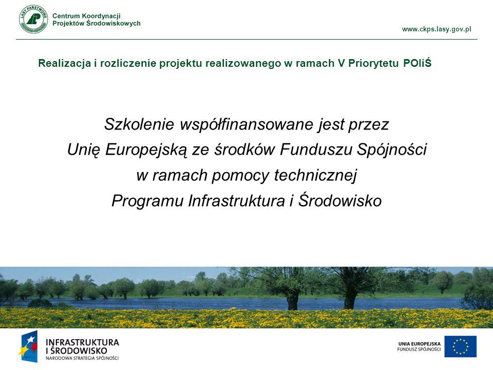 www.ckps.lasy.gov.pl Realizacja i rozliczenie projektu realizowanego w ramach V Priorytetu POIiŚ Szkolenie współfinansowane jest przez Unię Europejską ze środków Funduszu Spójności w ramach pomocy technicznej Programu Infrastruktura i Środowisko