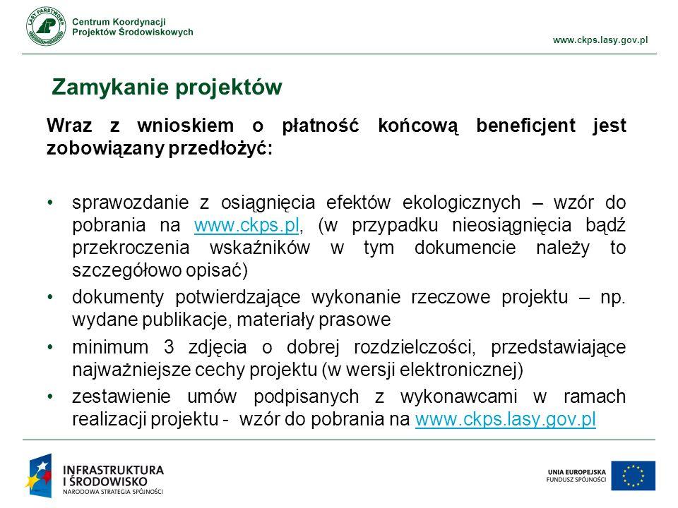www.ckps.lasy.gov.pl Zamykanie projektów Wraz z wnioskiem o płatność końcową beneficjent jest zobowiązany przedłożyć: sprawozdanie z osiągnięcia efektów ekologicznych – wzór do pobrania na www.ckps.pl, (w przypadku nieosiągnięcia bądź przekroczenia wskaźników w tym dokumencie należy to szczegółowo opisać)www.ckps.pl dokumenty potwierdzające wykonanie rzeczowe projektu – np.
