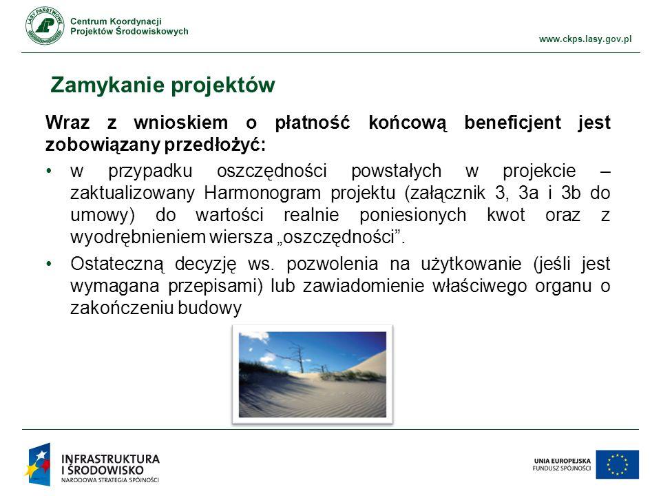 """www.ckps.lasy.gov.pl Zamykanie projektów Wraz z wnioskiem o płatność końcową beneficjent jest zobowiązany przedłożyć: w przypadku oszczędności powstałych w projekcie – zaktualizowany Harmonogram projektu (załącznik 3, 3a i 3b do umowy) do wartości realnie poniesionych kwot oraz z wyodrębnieniem wiersza """"oszczędności ."""