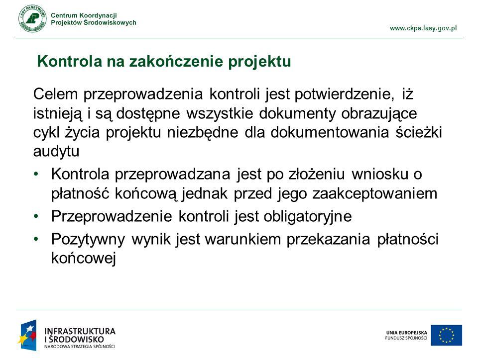 www.ckps.lasy.gov.pl Kontrola na zakończenie projektu Celem przeprowadzenia kontroli jest potwierdzenie, iż istnieją i są dostępne wszystkie dokumenty obrazujące cykl życia projektu niezbędne dla dokumentowania ścieżki audytu Kontrola przeprowadzana jest po złożeniu wniosku o płatność końcową jednak przed jego zaakceptowaniem Przeprowadzenie kontroli jest obligatoryjne Pozytywny wynik jest warunkiem przekazania płatności końcowej