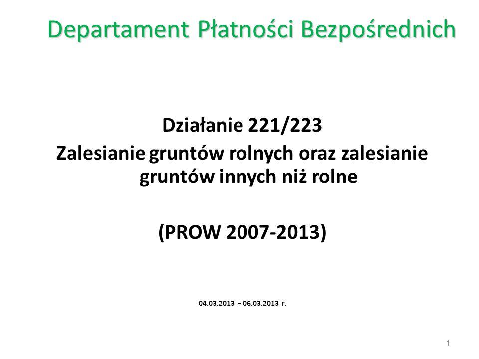 Departament Płatności Bezpośrednich Działanie 221/223 Zalesianie gruntów rolnych oraz zalesianie gruntów innych niż rolne (PROW 2007-2013) 04.03.2013