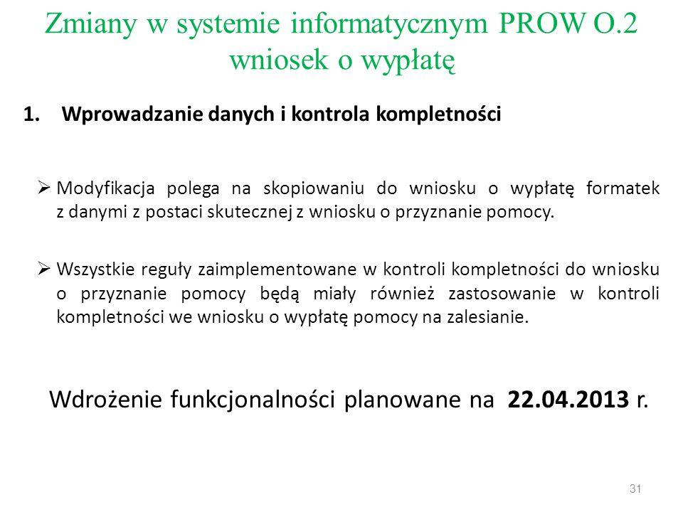Zmiany w systemie informatycznym PROW O.2 wniosek o wypłatę 1.Wprowadzanie danych i kontrola kompletności  Modyfikacja polega na skopiowaniu do wniosku o wypłatę formatek z danymi z postaci skutecznej z wniosku o przyznanie pomocy.