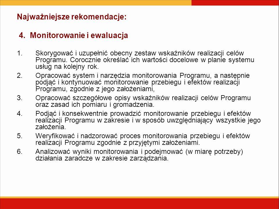 Najważniejsze rekomendacje: 4. Monitorowanie i ewaluacja 1.Skorygować i uzupełnić obecny zestaw wskaźników realizacji celów Programu. Corocznie określ