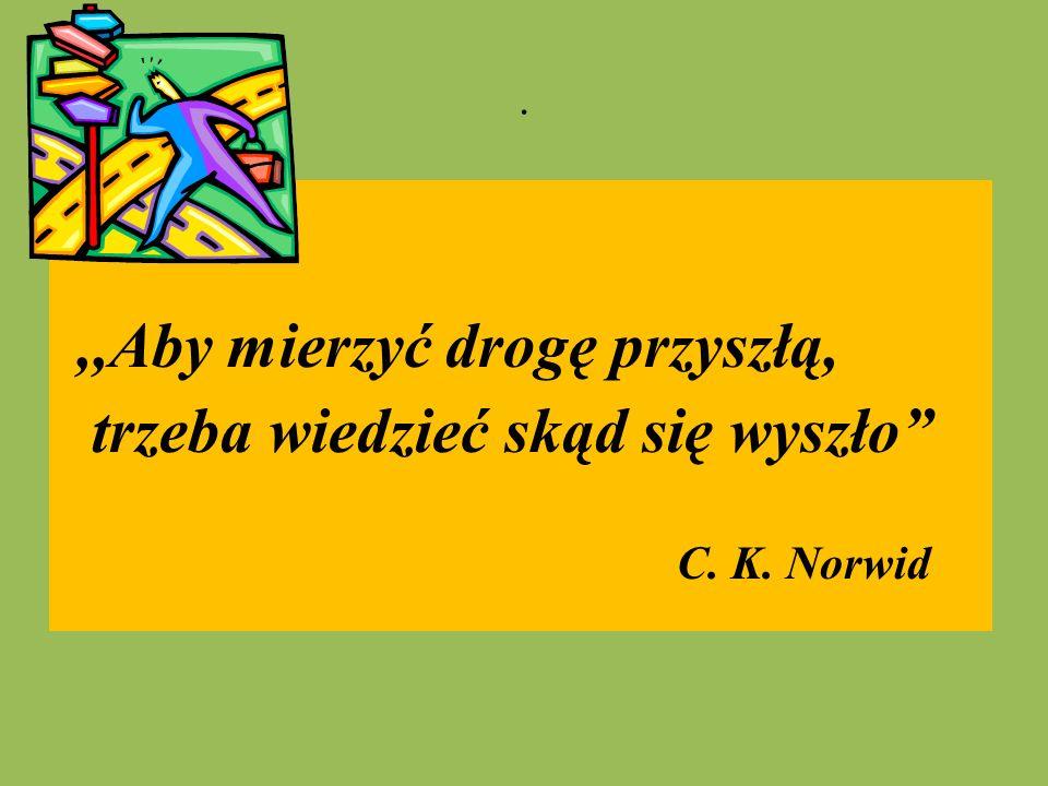 """.,,Aby mierzyć drogę przyszłą, trzeba wiedzieć skąd się wyszło"""" C. K. Norwid"""