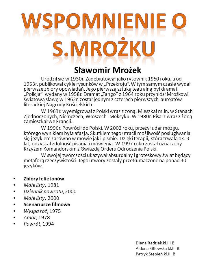 """Sławomir Mrożek Urodził się w 1930r. Zadebiutował jako rysownik 1950 roku, a od 1953r. publikował cykle rysunków w """"Przekroju"""". W tym samym czasie wyd"""