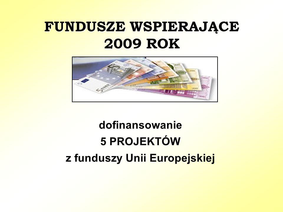 FUNDUSZE WSPIERAJĄCE 2009 ROK dofinansowanie 5 PROJEKTÓW z funduszy Unii Europejskiej