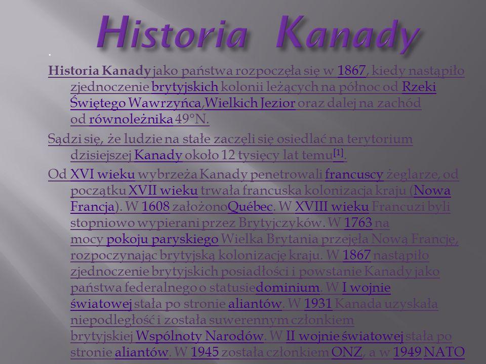 Historia Kanady jako państwa rozpoczęła się w 1867, kiedy nastąpiło zjednoczenie brytyjskich kolonii leżących na północ od Rzeki Świętego Wawrzyńca,Wielkich Jezior oraz dalej na zachód od równoleżnika 49°N.1867brytyjskichRzeki Świętego WawrzyńcaWielkich Jeziorrównoleżnika Sądzi się, że ludzie na stałe zaczęli się osiedlać na terytorium dzisiejszej Kanady około 12 tysięcy lat temu [1].Kanady [1] Od XVI wieku wybrzeża Kanady penetrowali francuscy żeglarze, od początku XVII wieku trwała francuska kolonizacja kraju (Nowa Francja).