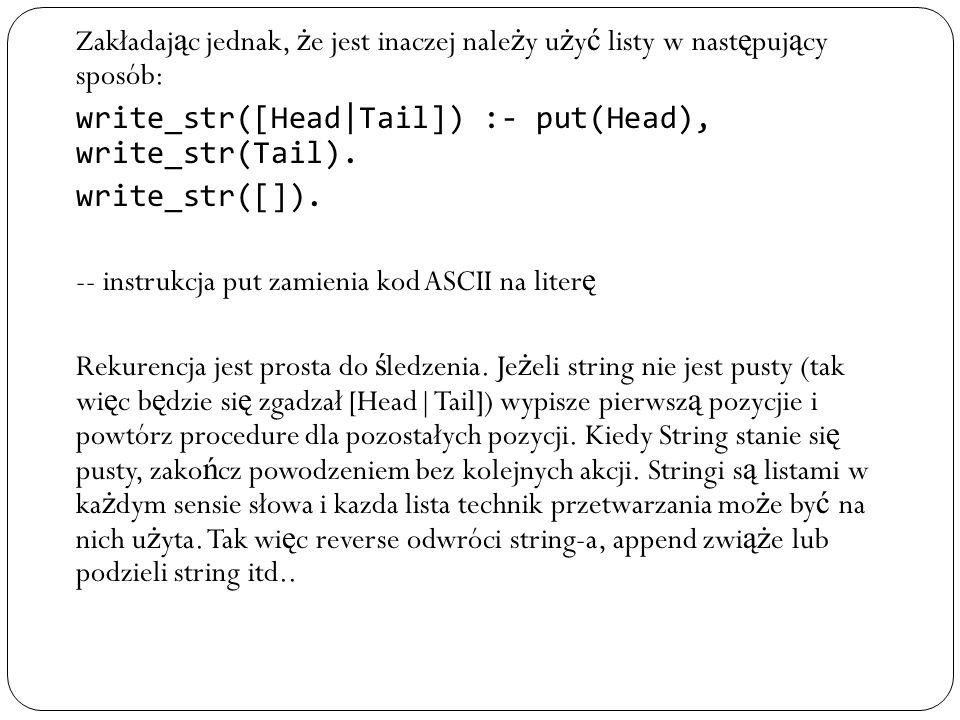 Zakładaj ą c jednak, ż e jest inaczej nale ż y u ż y ć listy w nast ę puj ą cy sposób: write_str([Head|Tail]) :- put(Head), write_str(Tail). write_str