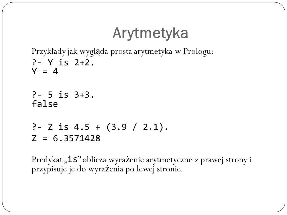 Arytmetyka Przykłady jak wygl ą da prosta arytmetyka w Prologu: ?- Y is 2+2. Y = 4 ?- 5 is 3+3. false ?- Z is 4.5 + (3.9 / 2.1). Z = 6.3571428 Predyka