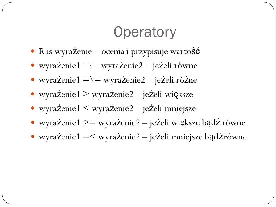 Operatory R is wyra ż enie – ocenia i przypisuje warto ść wyra ż enie1 =:= wyra ż enie2 – je ż eli równe wyra ż enie1 =\= wyra ż enie2 – je ż eli ró ż ne wyra ż enie1 > wyra ż enie2 – je ż eli wi ę ksze wyra ż enie1 < wyra ż enie2 – je ż eli mniejsze wyra ż enie1 >= wyra ż enie2 – je ż eli wi ę ksze b ą d ź równe wyra ż enie1 =< wyra ż enie2 – je ż eli mniejsze b ą d ź równe