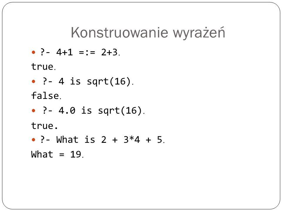 Konstruowanie wyrażeń ?- 4+1 =:= 2+3. true. ?- 4 is sqrt(16). false. ?- 4.0 is sqrt(16). true. ?- What is 2 + 3*4 + 5. What = 19.