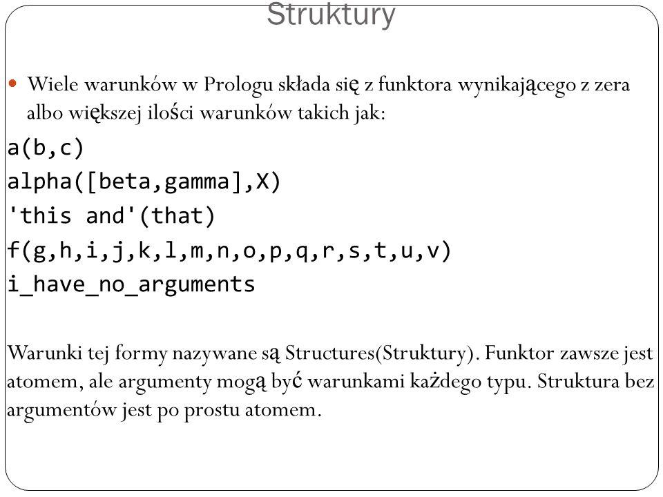 Struktury Wiele warunków w Prologu składa si ę z funktora wynikaj ą cego z zera albo wi ę kszej ilo ś ci warunków takich jak: a(b,c) alpha([beta,gamma],X) this and (that) f(g,h,i,j,k,l,m,n,o,p,q,r,s,t,u,v) i_have_no_arguments Warunki tej formy nazywane s ą Structures(Struktury).