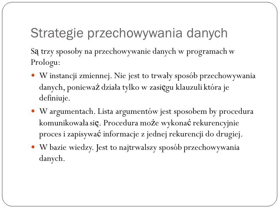 Strategie przechowywania danych S ą trzy sposoby na przechowywanie danych w programach w Prologu: W instancji zmiennej. Nie jest to trwały sposób prze