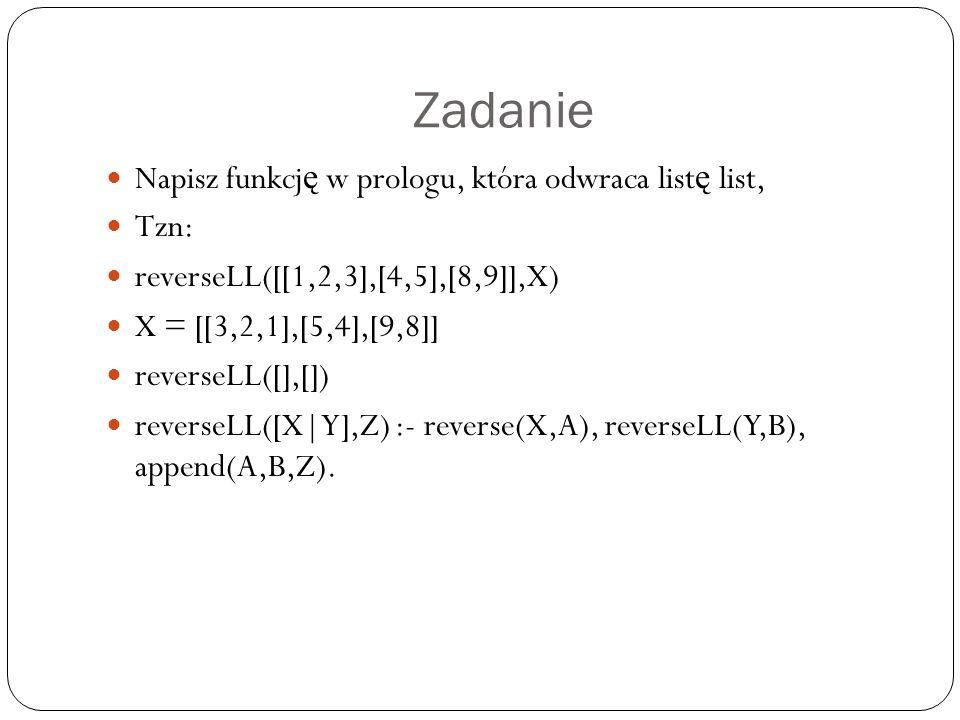 Zadanie Napisz funkcj ę w prologu, która odwraca list ę list, Tzn: reverseLL([[1,2,3],[4,5],[8,9]],X) X = [[3,2,1],[5,4],[9,8]] reverseLL([],[]) reverseLL([X|Y],Z) :- reverse(X,A), reverseLL(Y,B), append(A,B,Z).