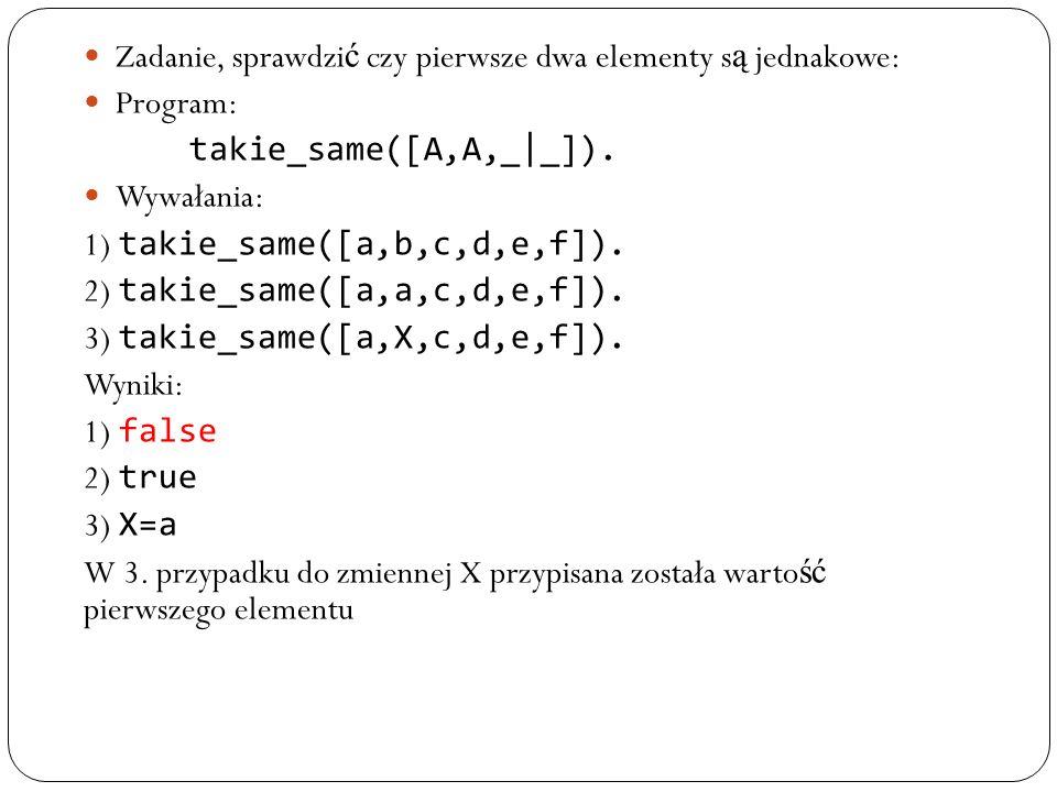 Zadanie, sprawdzi ć czy pierwsze dwa elementy s ą jednakowe: Program: takie_same([A,A,_|_]). Wywałania: 1) takie_same([a,b,c,d,e,f]). 2) takie_same([a